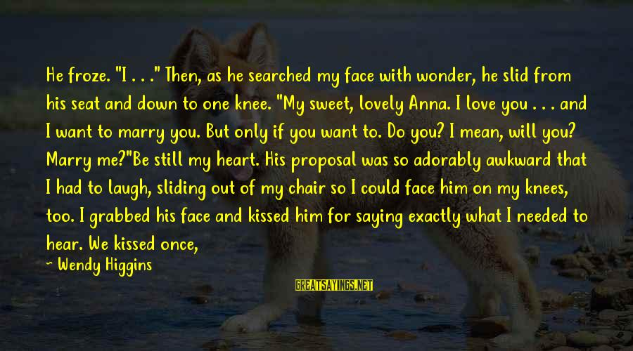 """Someone's Laugh Sayings By Wendy Higgins: He froze. """"I . . ."""" Then, as he searched my face with wonder, he"""