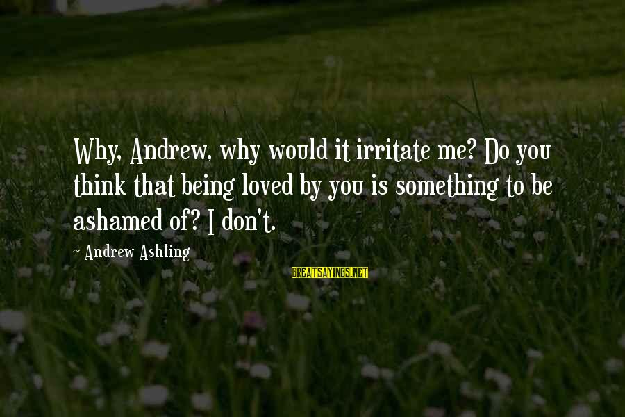 Something I Love To Do Sayings By Andrew Ashling: Why, Andrew, why would it irritate me? Do you think that being loved by you