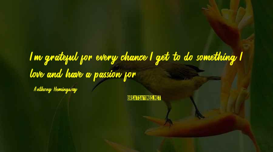 Something I Love To Do Sayings By Anthony Hemingway: I'm grateful for every chance I get to do something I love and have a