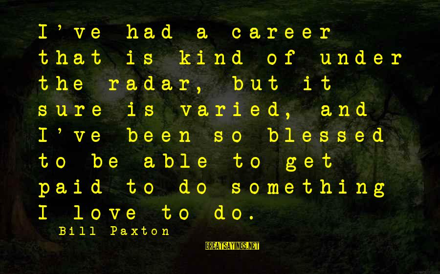 Something I Love To Do Sayings By Bill Paxton: I've had a career that is kind of under the radar, but it sure is