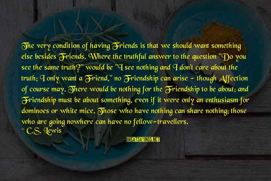 Something I Love To Do Sayings By C.S. Lewis: The very condition of having Friends is that we should want something else besides Friends.