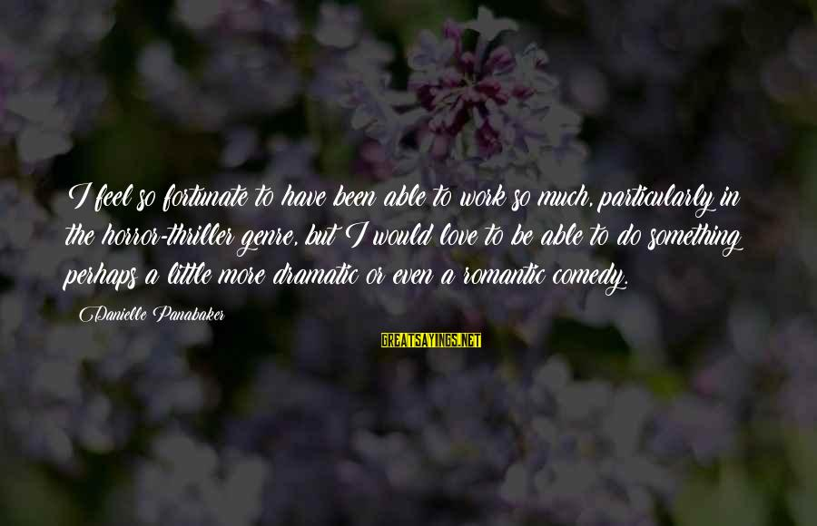 Something I Love To Do Sayings By Danielle Panabaker: I feel so fortunate to have been able to work so much, particularly in the