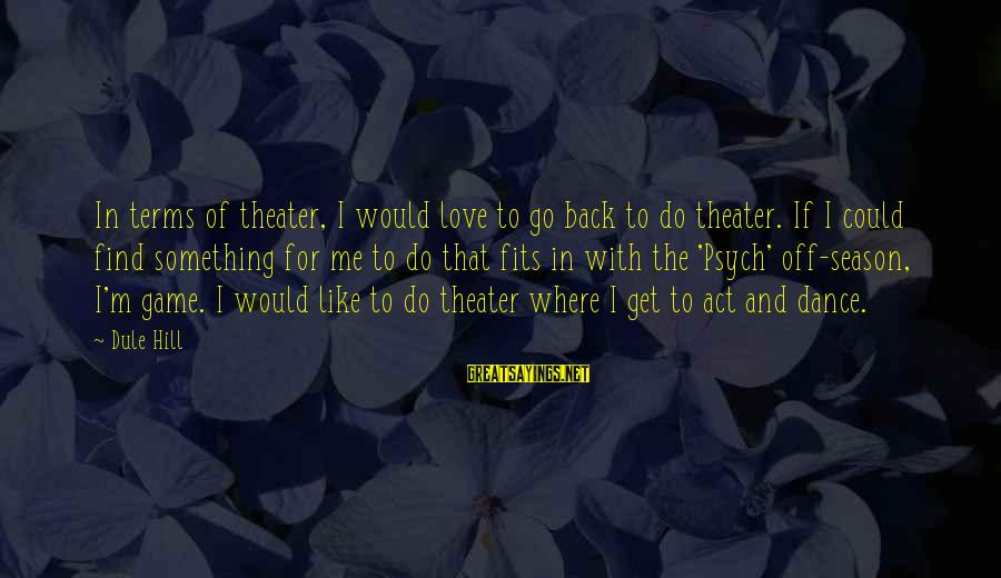 Something I Love To Do Sayings By Dule Hill: In terms of theater, I would love to go back to do theater. If I