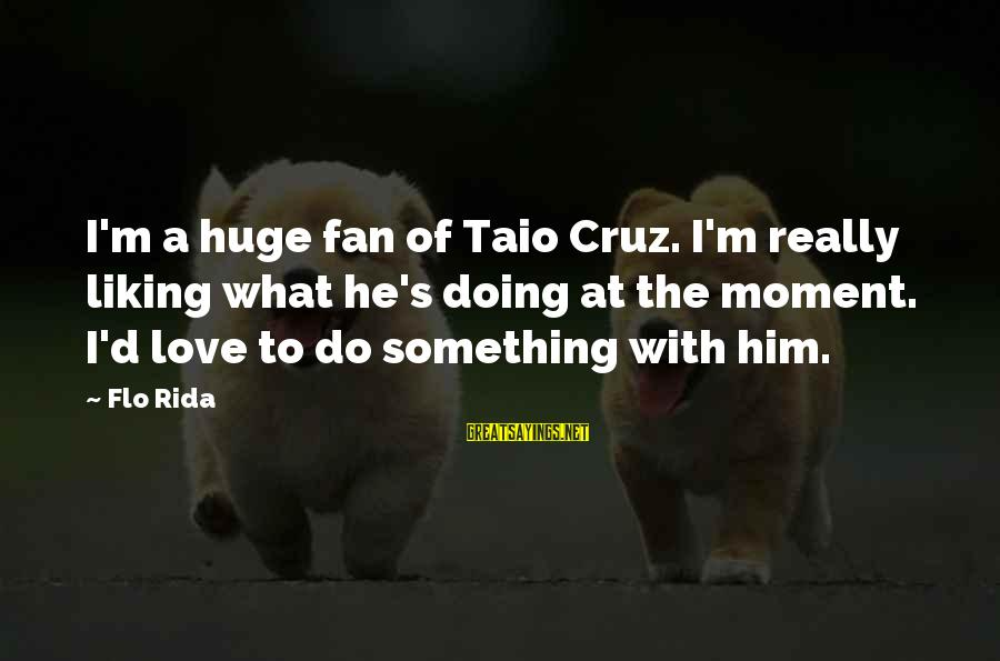Something I Love To Do Sayings By Flo Rida: I'm a huge fan of Taio Cruz. I'm really liking what he's doing at the