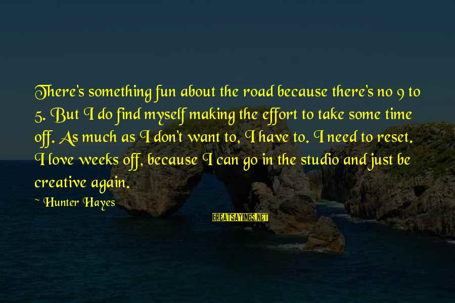 Something I Love To Do Sayings By Hunter Hayes: There's something fun about the road because there's no 9 to 5. But I do