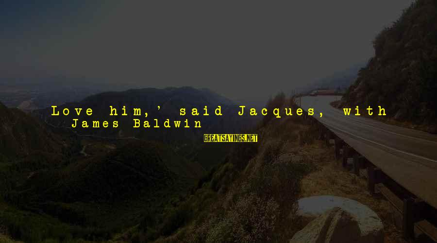 Something I Love To Do Sayings By James Baldwin: Love him,' said Jacques, with vehemence, 'love him and let him love you. Do you