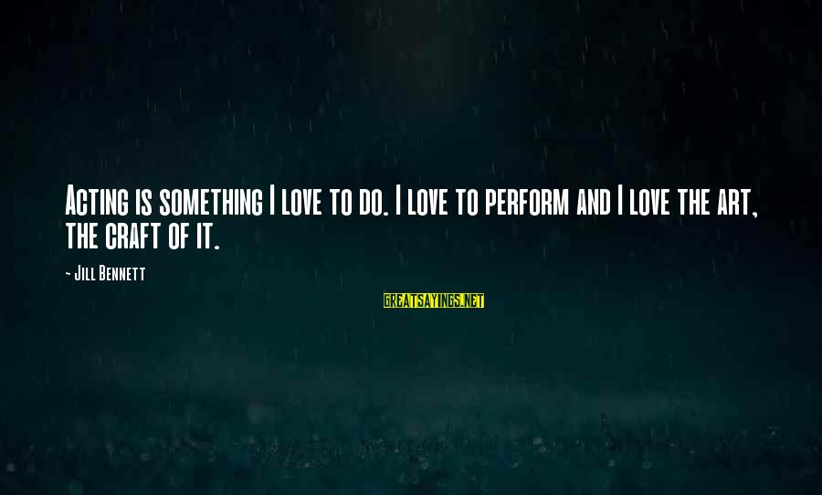 Something I Love To Do Sayings By Jill Bennett: Acting is something I love to do. I love to perform and I love the