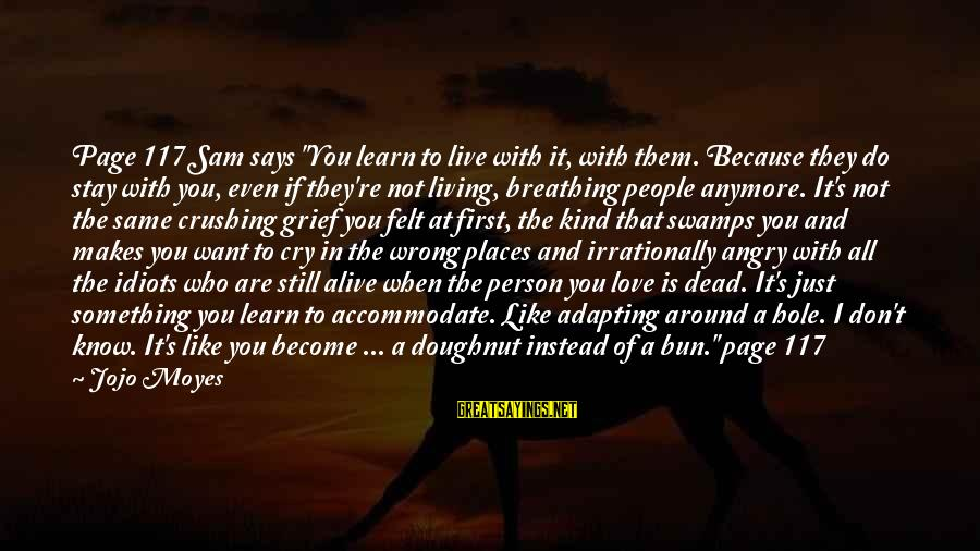 """Something I Love To Do Sayings By Jojo Moyes: Page 117 Sam says """"You learn to live with it, with them. Because they do"""