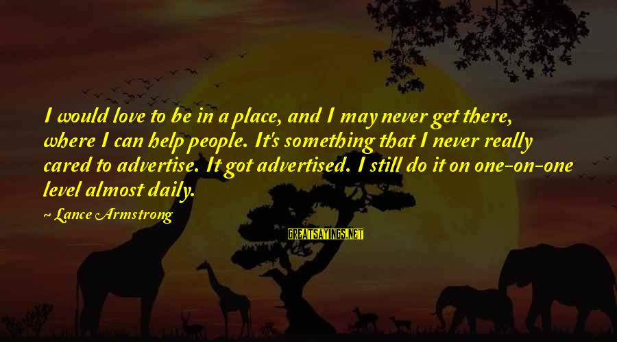 Something I Love To Do Sayings By Lance Armstrong: I would love to be in a place, and I may never get there, where