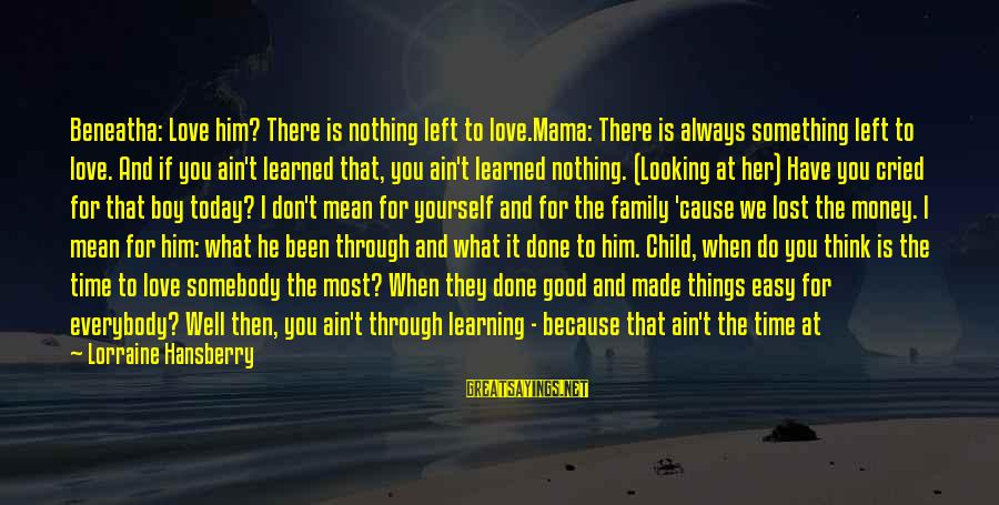 Something I Love To Do Sayings By Lorraine Hansberry: Beneatha: Love him? There is nothing left to love.Mama: There is always something left to