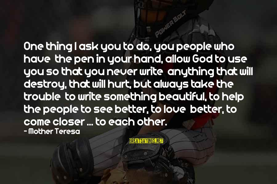 Something I Love To Do Sayings By Mother Teresa: One thing I ask you to do, you people who have the pen in your