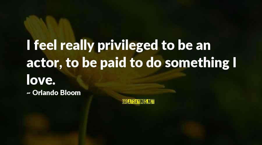 Something I Love To Do Sayings By Orlando Bloom: I feel really privileged to be an actor, to be paid to do something I