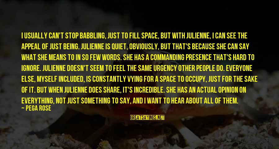 Something I Love To Do Sayings By Pega Rose: I usually can't stop babbling, just to fill space, but with Julienne, I can see