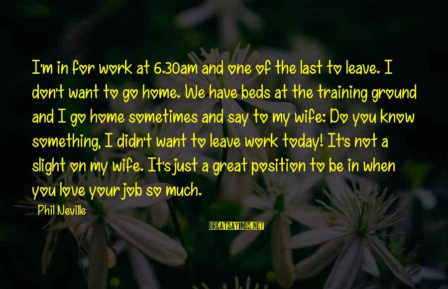 Something I Love To Do Sayings By Phil Neville: I'm in for work at 6.30am and one of the last to leave. I don't