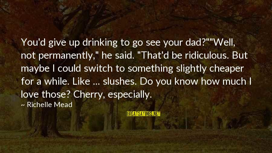 """Something I Love To Do Sayings By Richelle Mead: You'd give up drinking to go see your dad?""""""""Well, not permanently,"""" he said. """"That'd be"""