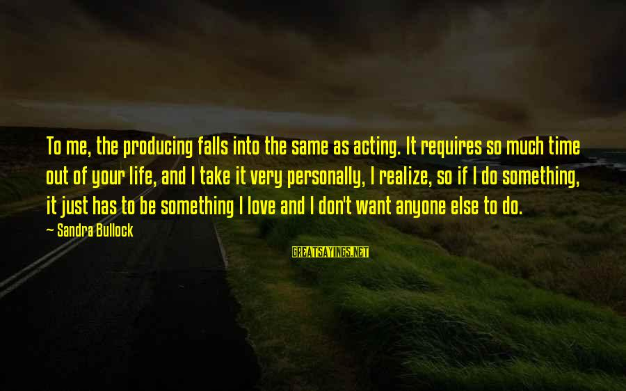 Something I Love To Do Sayings By Sandra Bullock: To me, the producing falls into the same as acting. It requires so much time