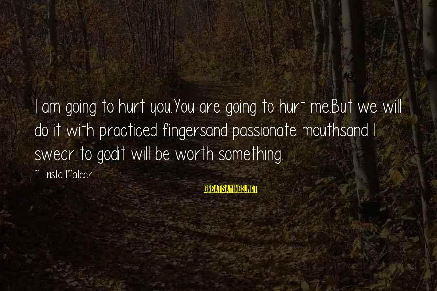 Something I Love To Do Sayings By Trista Mateer: I am going to hurt you.You are going to hurt me.But we will do it