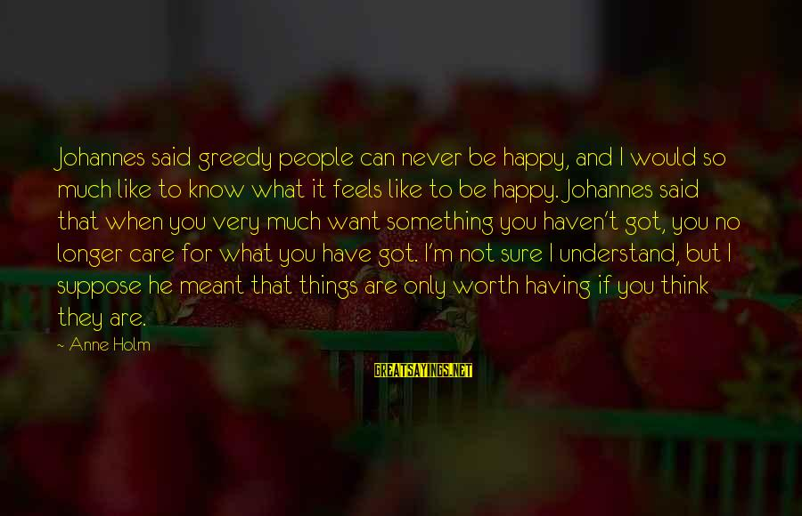 Something Worth It Sayings By Anne Holm: Johannes said greedy people can never be happy, and I would so much like to