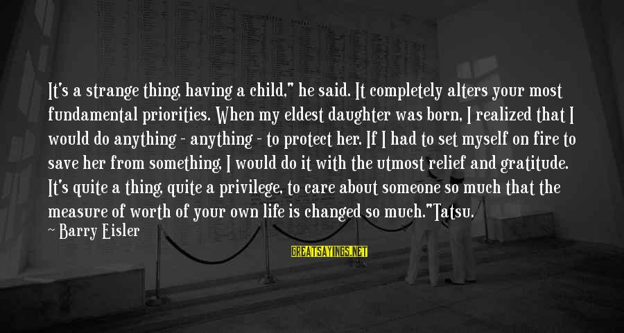 """Something Worth It Sayings By Barry Eisler: It's a strange thing, having a child,"""" he said. It completely alters your most fundamental"""