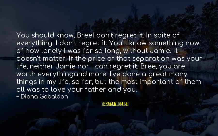 Something Worth It Sayings By Diana Gabaldon: You should know, BreeI don't regret it. In spite of everything, I don't regret it.