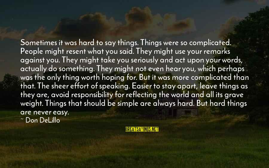 Something Worth It Sayings By Don DeLillo: Sometimes it was hard to say things. Things were so complicated. People might resent what
