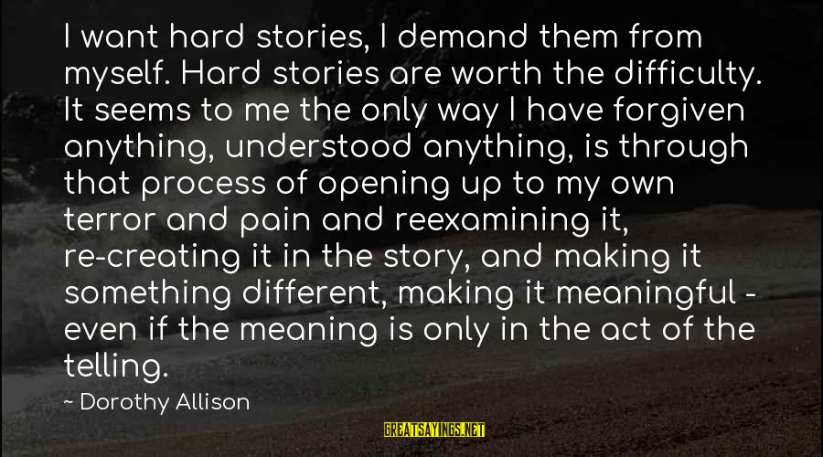 Something Worth It Sayings By Dorothy Allison: I want hard stories, I demand them from myself. Hard stories are worth the difficulty.