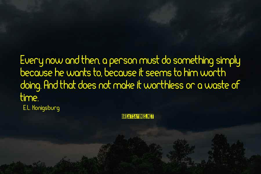 Something Worth It Sayings By E.L. Konigsburg: Every now and then, a person must do something simply because he wants to, because