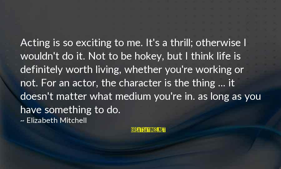 Something Worth It Sayings By Elizabeth Mitchell: Acting is so exciting to me. It's a thrill; otherwise I wouldn't do it. Not