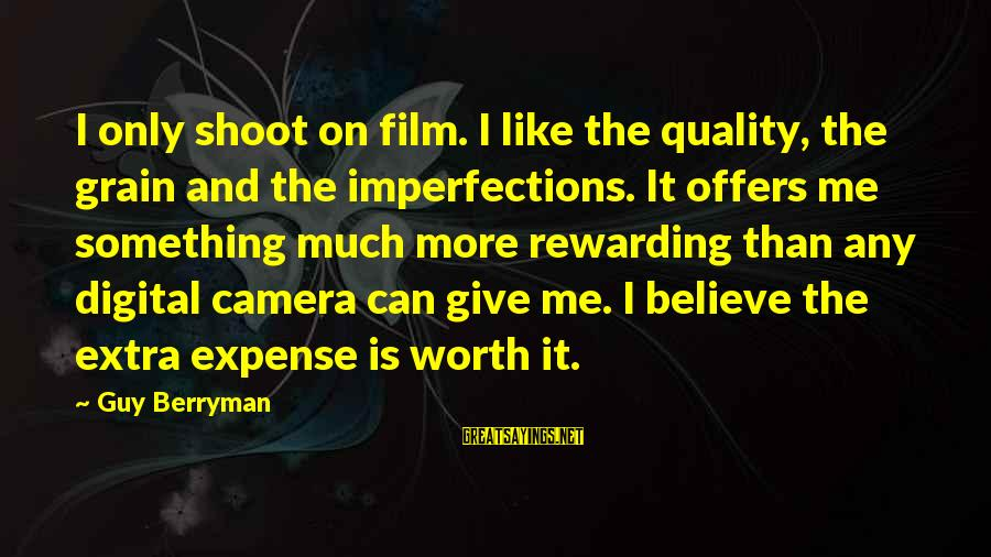 Something Worth It Sayings By Guy Berryman: I only shoot on film. I like the quality, the grain and the imperfections. It