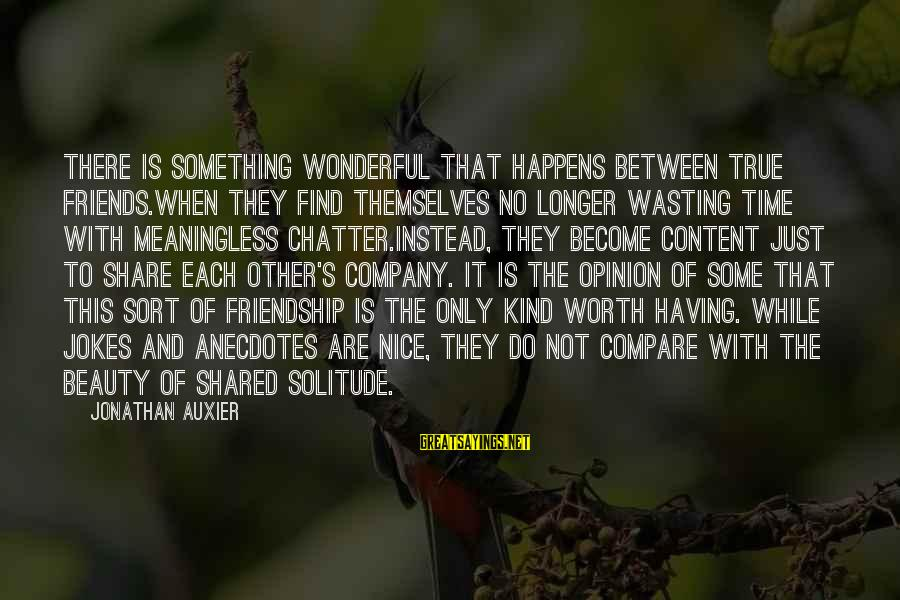 Something Worth It Sayings By Jonathan Auxier: There is something wonderful that happens between true friends.When they find themselves no longer wasting