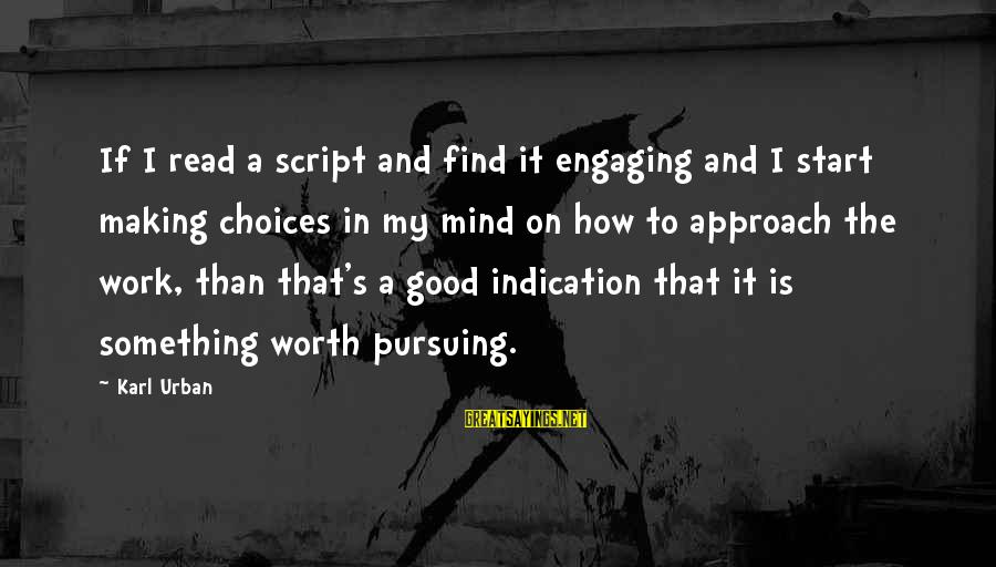 Something Worth It Sayings By Karl Urban: If I read a script and find it engaging and I start making choices in