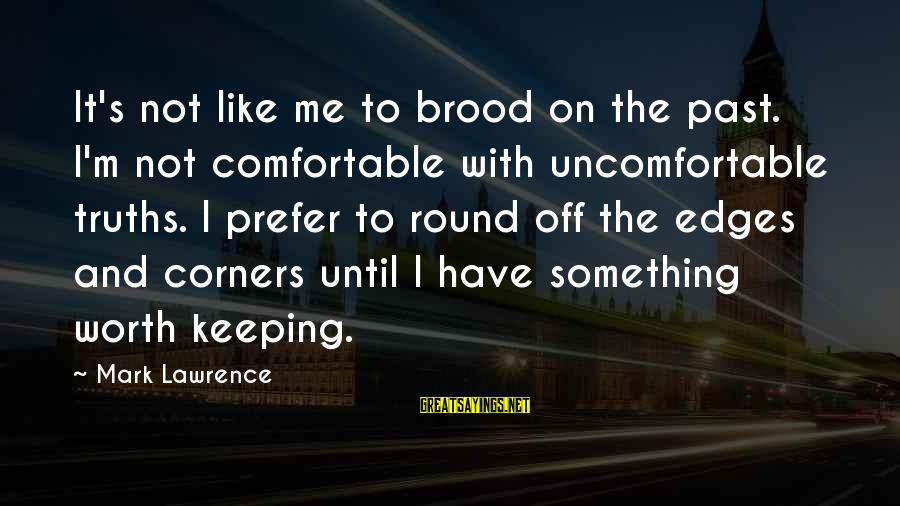 Something Worth It Sayings By Mark Lawrence: It's not like me to brood on the past. I'm not comfortable with uncomfortable truths.