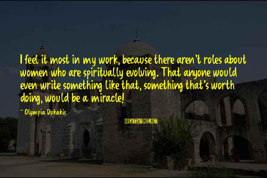 Something Worth It Sayings By Olympia Dukakis: I feel it most in my work, because there aren't roles about women who are