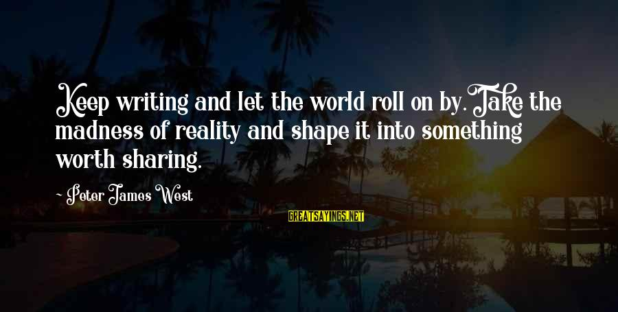 Something Worth It Sayings By Peter James West: Keep writing and let the world roll on by.Take the madness of reality and shape