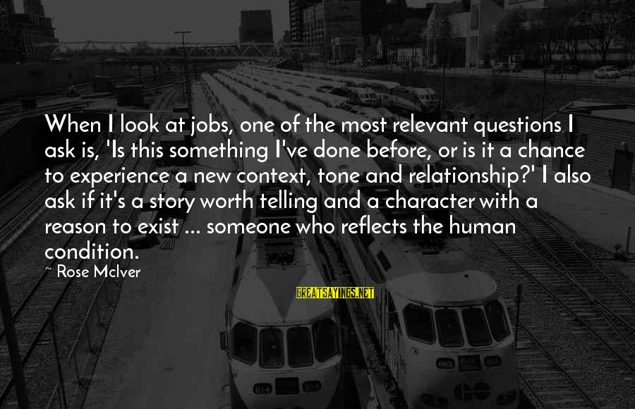 Something Worth It Sayings By Rose McIver: When I look at jobs, one of the most relevant questions I ask is, 'Is