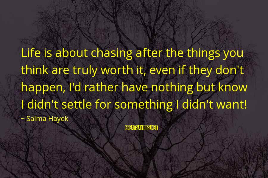 Something Worth It Sayings By Salma Hayek: Life is about chasing after the things you think are truly worth it, even if