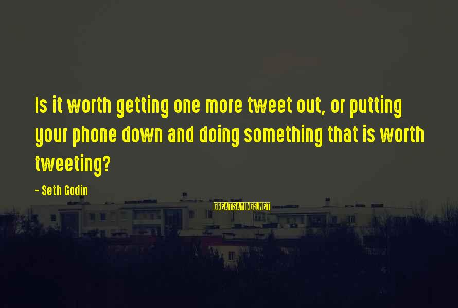 Something Worth It Sayings By Seth Godin: Is it worth getting one more tweet out, or putting your phone down and doing