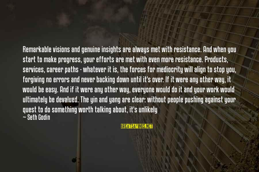 Something Worth It Sayings By Seth Godin: Remarkable visions and genuine insights are always met with resistance. And when you start to