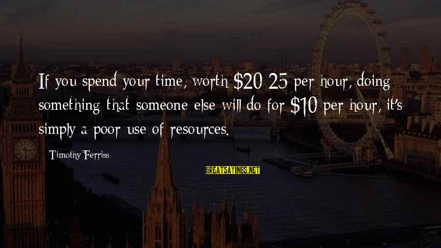 Something Worth It Sayings By Timothy Ferriss: If you spend your time, worth $20-25 per hour, doing something that someone else will