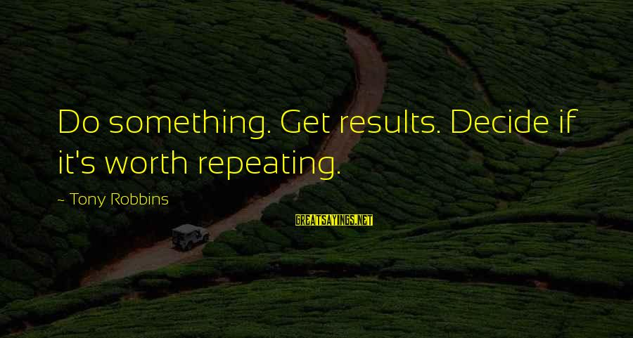 Something Worth It Sayings By Tony Robbins: Do something. Get results. Decide if it's worth repeating.
