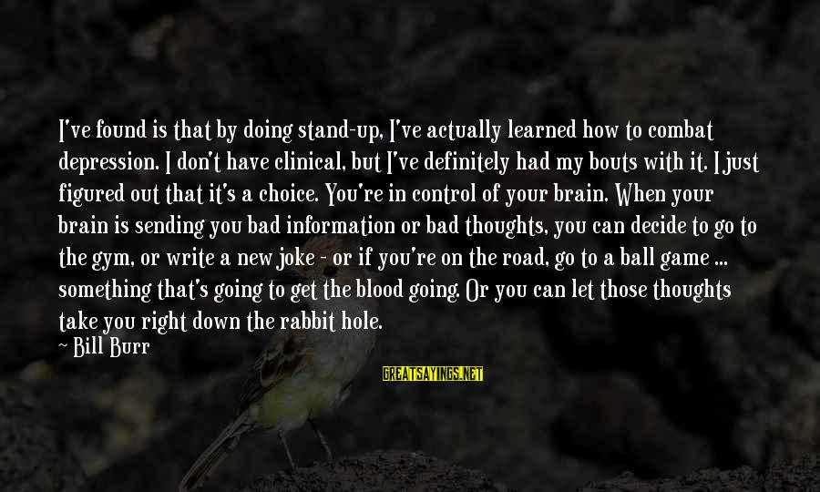 Something You Can't Control Sayings By Bill Burr: I've found is that by doing stand-up, I've actually learned how to combat depression. I