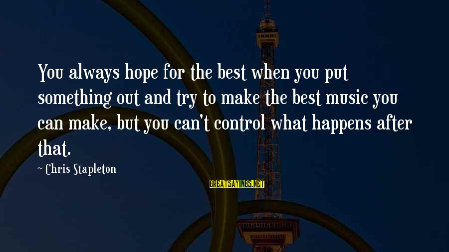 Something You Can't Control Sayings By Chris Stapleton: You always hope for the best when you put something out and try to make