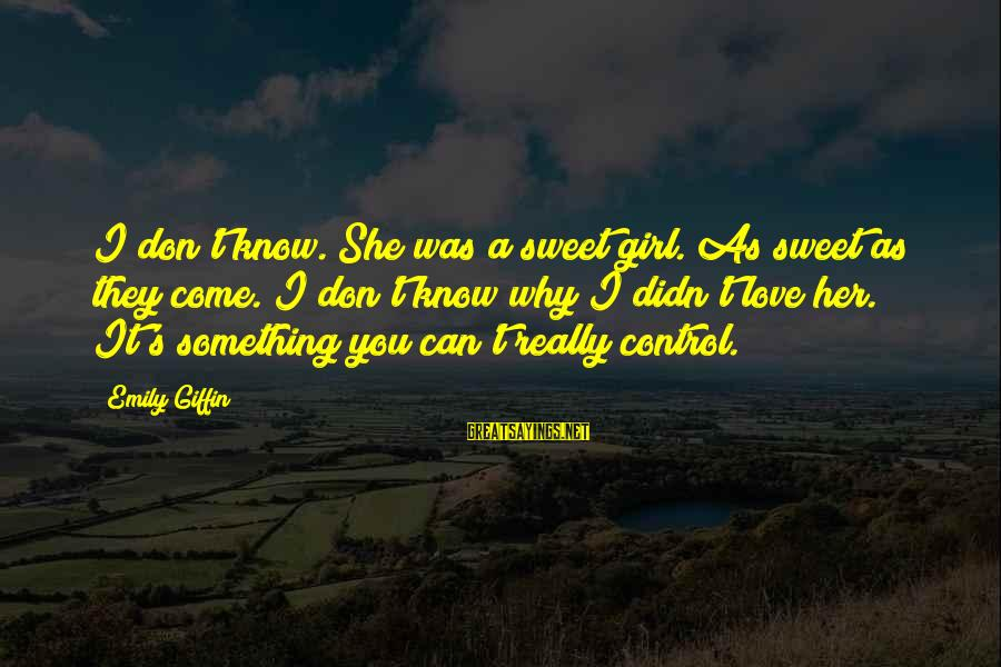 Something You Can't Control Sayings By Emily Giffin: I don't know. She was a sweet girl. As sweet as they come. I don't