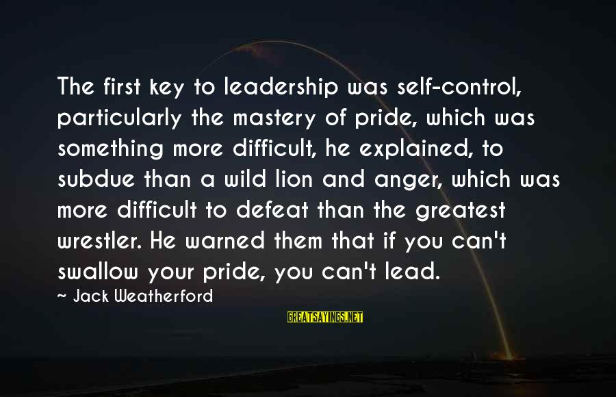 Something You Can't Control Sayings By Jack Weatherford: The first key to leadership was self-control, particularly the mastery of pride, which was something