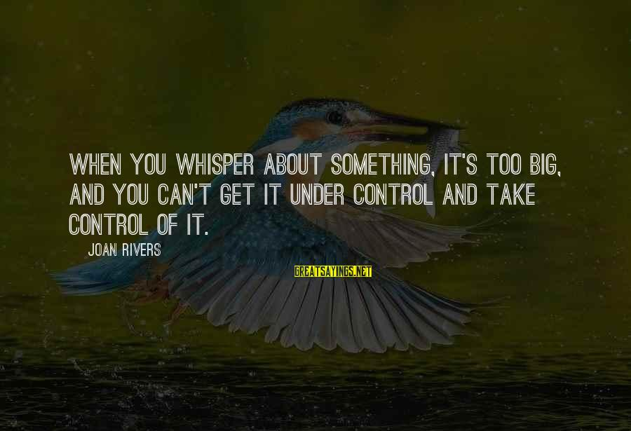 Something You Can't Control Sayings By Joan Rivers: When you whisper about something, it's too big, and you can't get it under control
