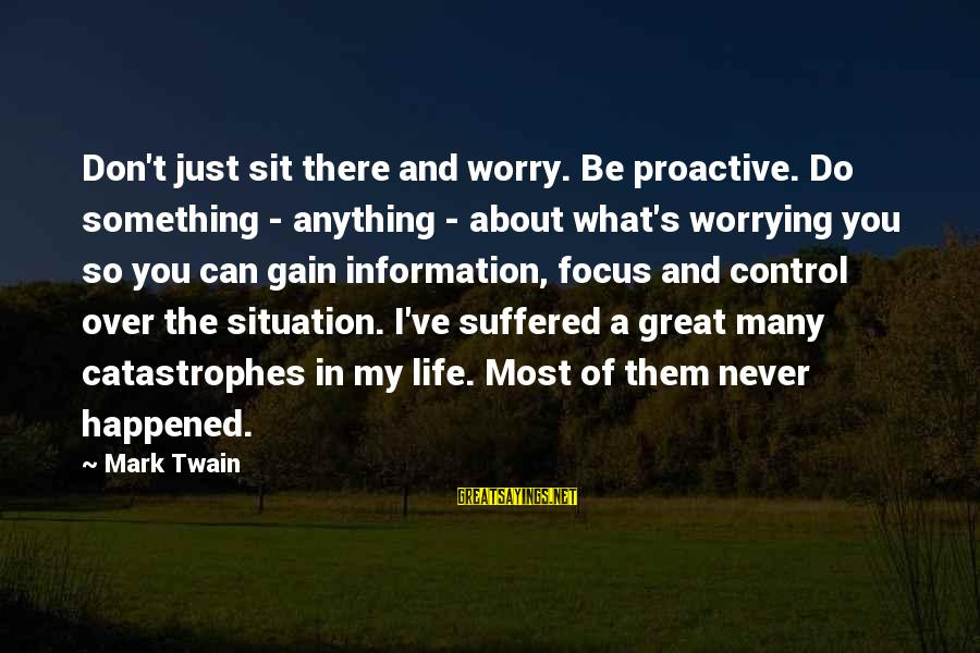 Something You Can't Control Sayings By Mark Twain: Don't just sit there and worry. Be proactive. Do something - anything - about what's