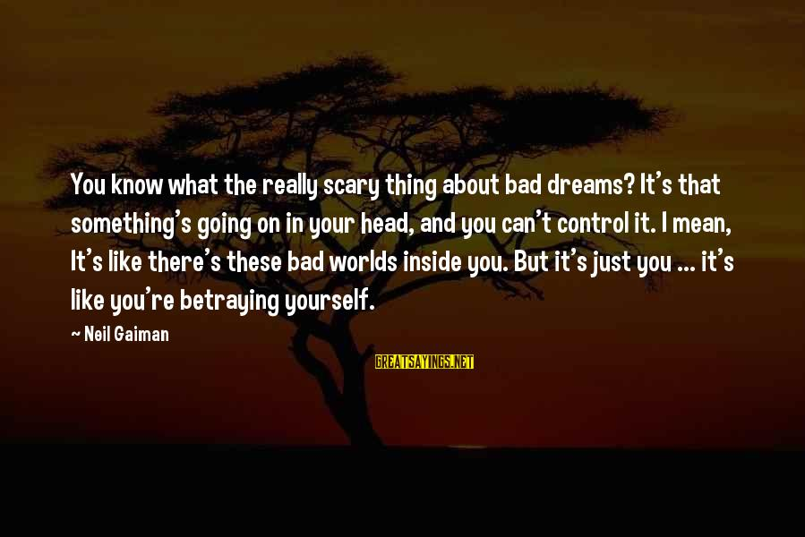 Something You Can't Control Sayings By Neil Gaiman: You know what the really scary thing about bad dreams? It's that something's going on