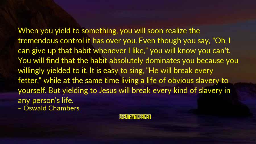 Something You Can't Control Sayings By Oswald Chambers: When you yield to something, you will soon realize the tremendous control it has over