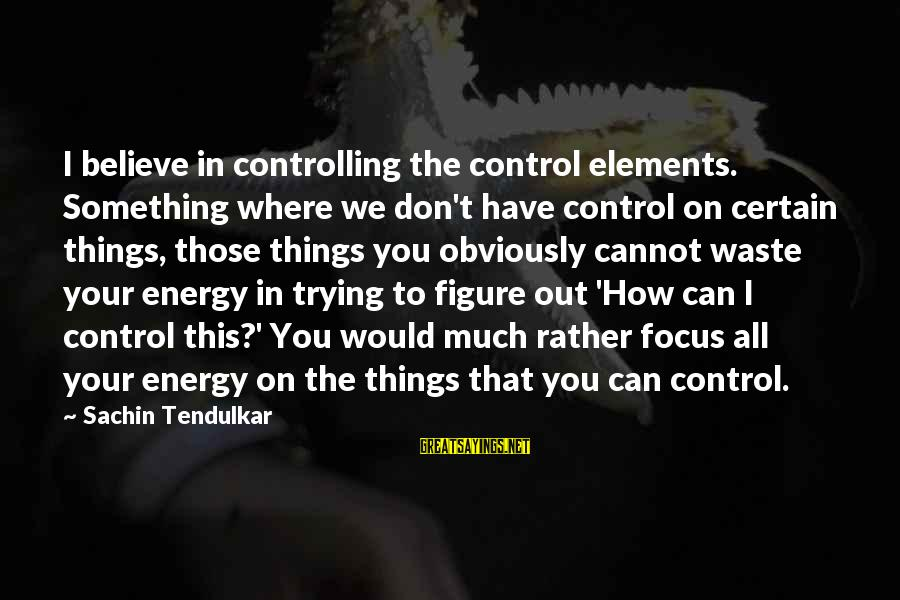 Something You Can't Control Sayings By Sachin Tendulkar: I believe in controlling the control elements. Something where we don't have control on certain