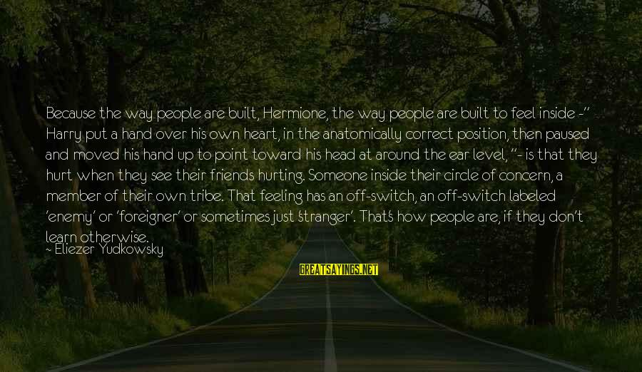 Sometimes Friends Hurt Sayings By Eliezer Yudkowsky: Because the way people are built, Hermione, the way people are built to feel inside